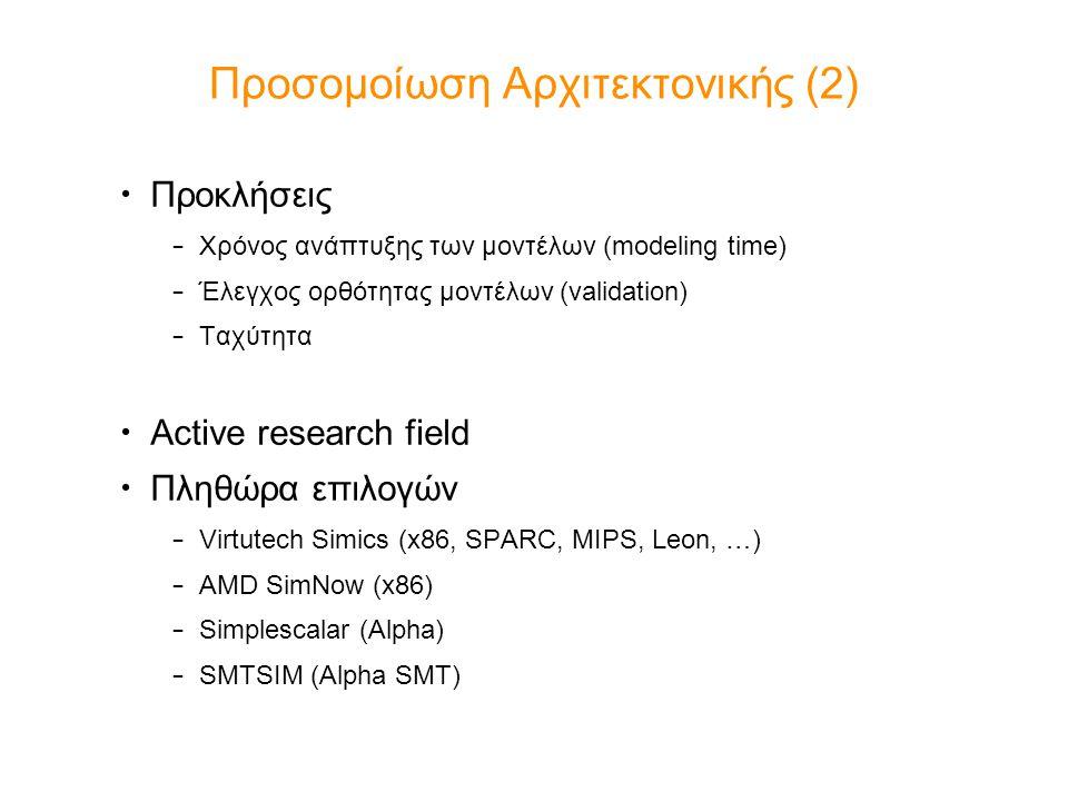 Προσομοίωση Αρχιτεκτονικής (2) Προκλήσεις – Χρόνος ανάπτυξης των μοντέλων (modeling time) – Έλεγχος ορθότητας μοντέλων (validation) – Ταχύτητα Active research field Πληθώρα επιλογών – Virtutech Simics (x86, SPARC, MIPS, Leon, …) – AMD SimNow (x86) – Simplescalar (Alpha) – SMTSIM (Alpha SMT)