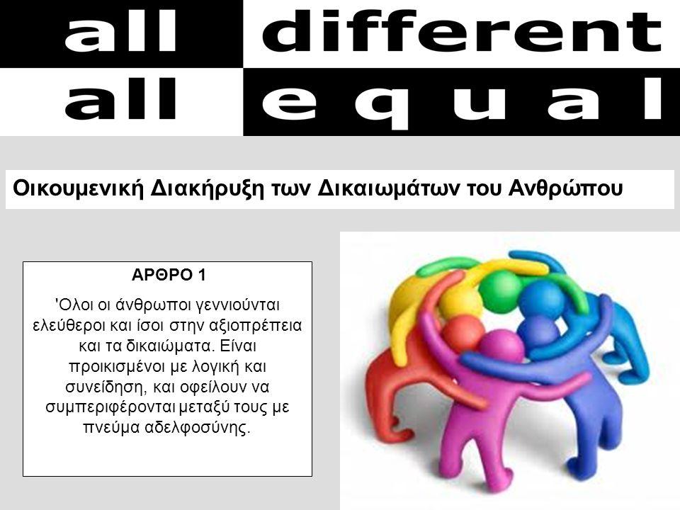 ΑΡΘΡΟ 1 'Ολοι οι άνθρωποι γεννιούνται ελεύθεροι και ίσοι στην αξιοπρέπεια και τα δικαιώματα. Είναι προικισμένοι με λογική και συνείδηση, και οφείλουν