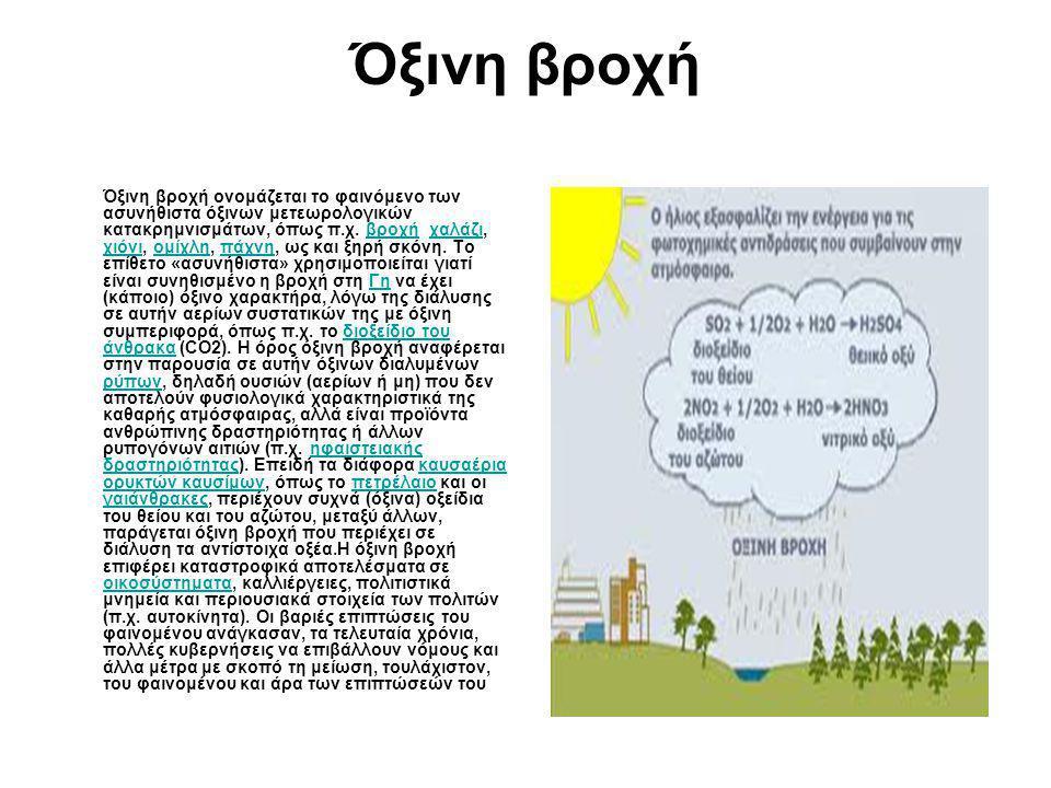 Όξινη βροχή Όξινη βροχή ονομάζεται το φαινόμενο των ασυνήθιστα όξινων μετεωρολογικών κατακρημνισμάτων, όπως π.χ. βροχή, χαλάζι, χιόνι, ομίχλη, πάχνη,