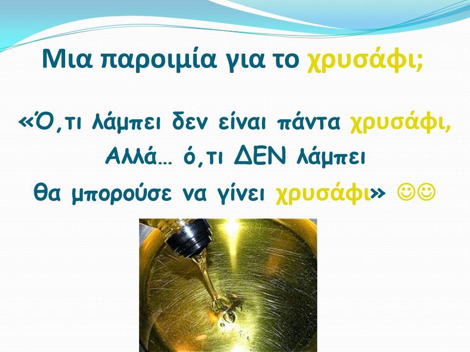 Μια παροιμία για το χρυσάφι; «Ό,τι λάμπει δεν είναι πάντα χρυσάφι, Αλλά… ό,τι ΔΕΝ λάμπει θα μπορούσε να γίνει χρυσάφι »