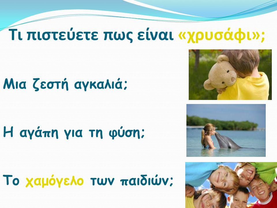 Τι πιστεύετε πως είναι «χρυσάφι»; Μια ζεστή αγκαλιά; Η αγάπη για τη φύση; Το χαμόγελο των παιδιών;