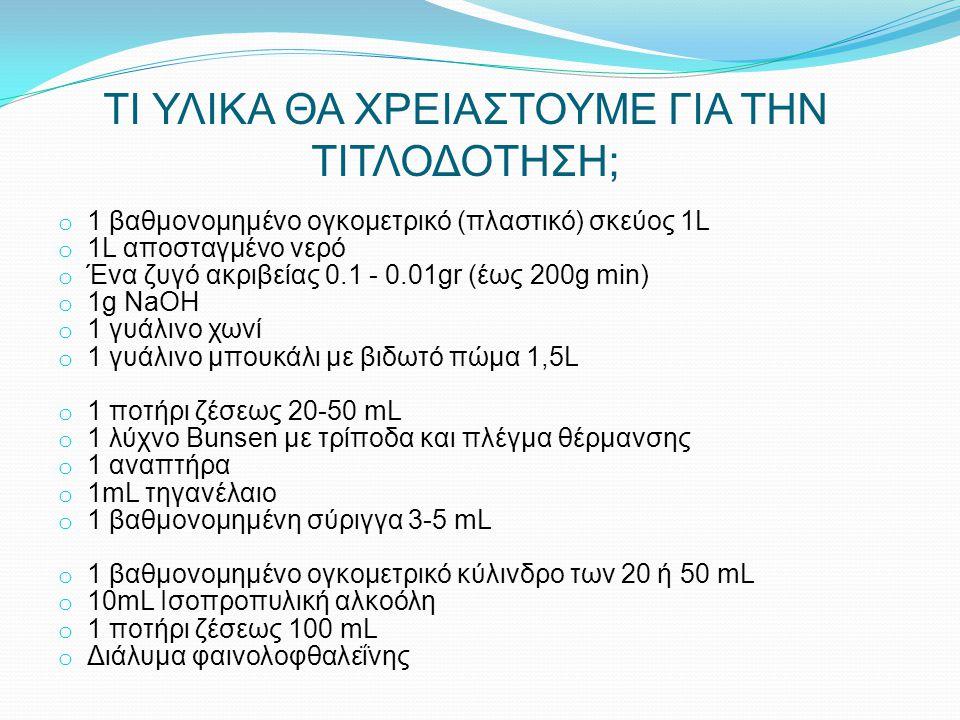 ΤΙ ΥΛΙΚΑ ΘΑ ΧΡΕΙΑΣΤΟΥΜΕ ΓΙΑ ΤΗΝ ΤΙΤΛΟΔΟΤΗΣΗ; o 1 βαθμονομημένο ογκομετρικό (πλαστικό) σκεύος 1L o 1L αποσταγμένο νερό o Ένα ζυγό ακριβείας 0.1 - 0.01g
