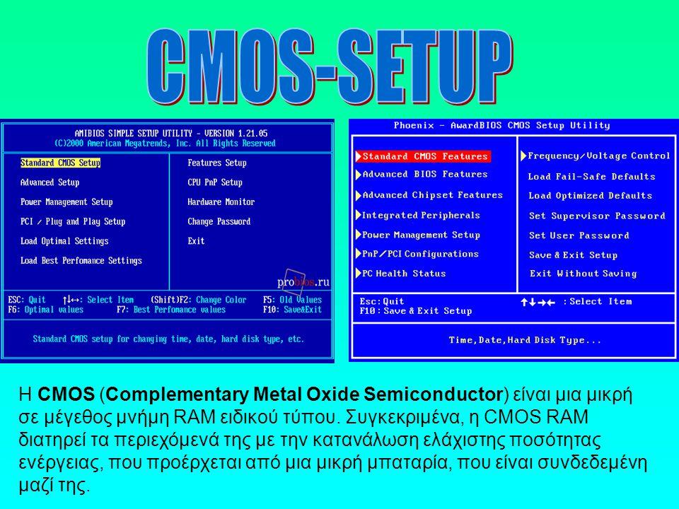 Η CMOS (Complementary Metal Oxide Semiconductor) είναι μια μικρή σε μέγεθος μνήμη RAM ειδικού τύπου. Συγκεκριμένα, η CMOS RAM διατηρεί τα περιεχόμενά