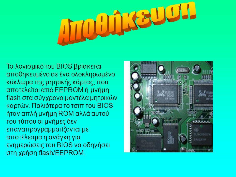 Το λογισμικό του BIOS βρίσκεται αποθηκευμένο σε ένα ολοκληρωμένο κύκλωμα της μητρικής κάρτας, που αποτελείται από EEPROM ή μνήμη flash στα σύγχρονα μο