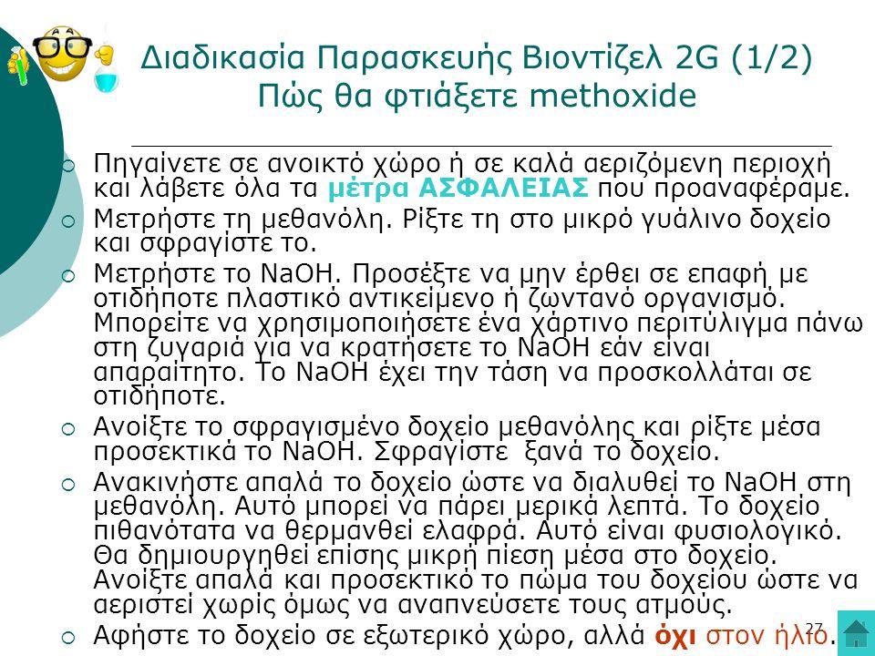 27 Διαδικασία Παρασκευής Βιοντίζελ 2G (1/2) Πώς θα φτιάξετε methoxide  Πηγαίνετε σε ανοικτό χώρο ή σε καλά αεριζόμενη περιοχή και λάβετε όλα τα μέτρα