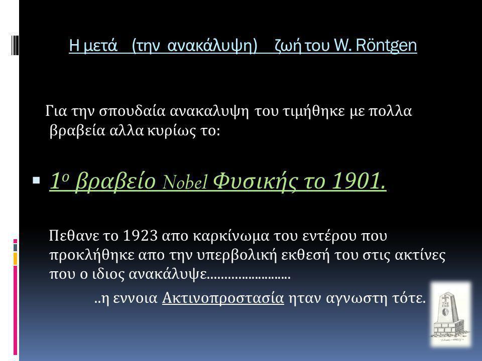 Η μετά ( την ανακάλυψη ) ζωή του W. Röntgen Για την σπουδαία ανακαλυψη του τιμήθηκε με πολλα βραβεία αλλα κυρίως το :  1 ο βραβείο Nobel Φυσικής το 1