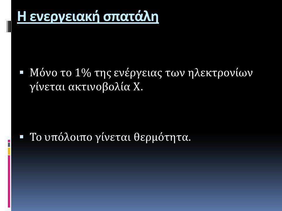 Η ενεργειακή σπατάλη  Μόνο το 1% της ενέργειας των ηλεκτρονίων γίνεται ακτινοβολία Χ.  Το υπόλοιπο γίνεται θερμότητα.