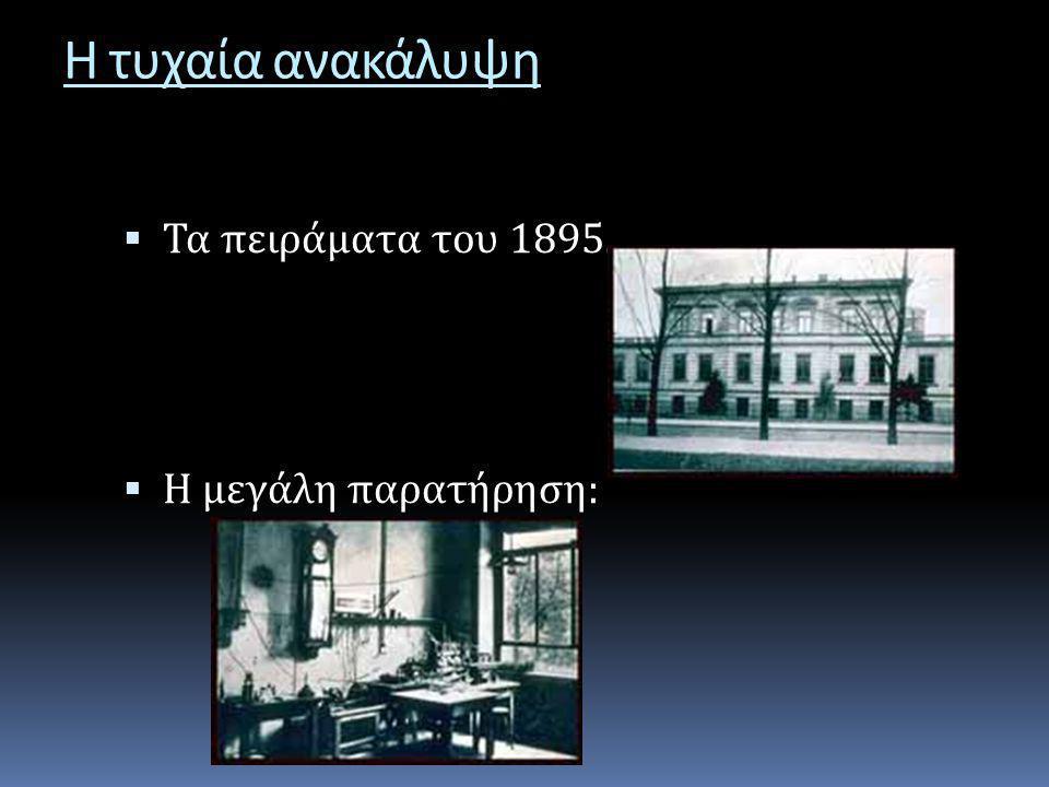 Η τυχαία ανακάλυψη  Τα πειράματα του 1895.  Η μεγάλη παρατήρηση :