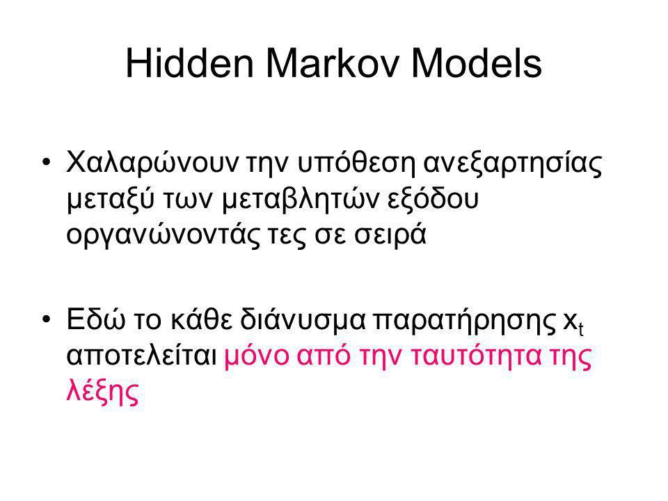Hidden Markov Models Χαλαρώνουν την υπόθεση ανεξαρτησίας μεταξύ των μεταβλητών εξόδου οργανώνοντάς τες σε σειρά Εδώ το κάθε διάνυσμα παρατήρησης x t αποτελείται μόνο από την ταυτότητα της λέξης