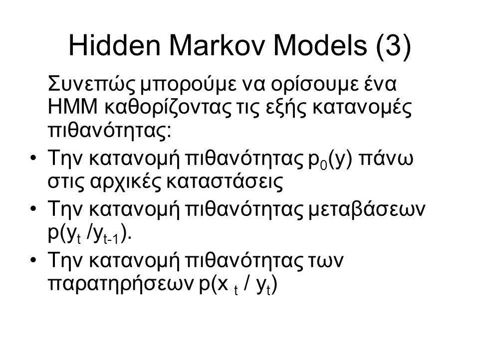 Hidden Markov Models (3) Συνεπώς μπορούμε να ορίσουμε ένα ΗΜΜ καθορίζοντας τις εξής κατανομές πιθανότητας: Την κατανομή πιθανότητας p 0 (y) πάνω στις αρχικές καταστάσεις Την κατανομή πιθανότητας μεταβάσεων p(y t /y t-1 ).