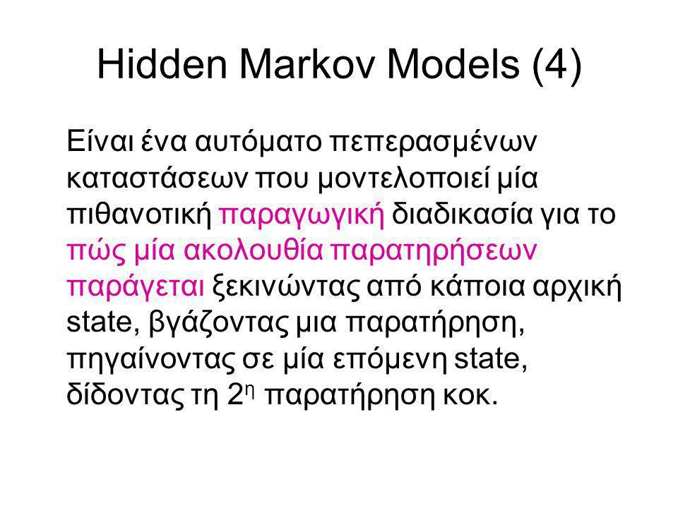 Hidden Markov Models (4) Είναι ένα αυτόματο πεπερασμένων καταστάσεων που μοντελοποιεί μία πιθανοτική παραγωγική διαδικασία για το πώς μία ακολουθία παρατηρήσεων παράγεται ξεκινώντας από κάποια αρχική state, βγάζοντας μια παρατήρηση, πηγαίνοντας σε μία επόμενη state, δίδοντας τη 2 η παρατήρηση κοκ.