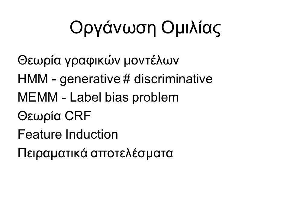 Οργάνωση Ομιλίας Θεωρία γραφικών μοντέλων ΗΜΜ - generative # discriminative ΜΕΜΜ - Label bias problem Θεωρία CRF Feature Induction Πειραματικά αποτελέσματα