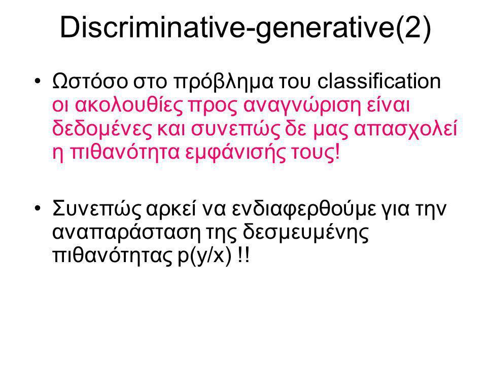 Discriminative-generative(2) Ωστόσο στο πρόβλημα του classification οι ακολουθίες προς αναγνώριση είναι δεδομένες και συνεπώς δε μας απασχολεί η πιθανότητα εμφάνισής τους.