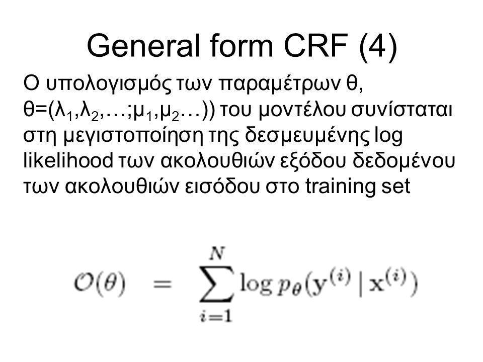 General form CRF (4) Ο υπολογισμός των παραμέτρων θ, θ=(λ 1,λ 2,…;μ 1,μ 2 …)) του μοντέλου συνίσταται στη μεγιστοποίηση της δεσμευμένης log likelihood των ακολουθιών εξόδου δεδομένου των ακολουθιών εισόδου στo training set