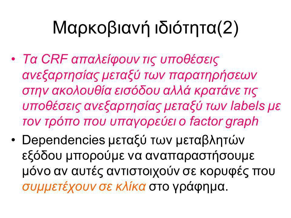 Μαρκοβιανή ιδιότητα(2) Τα CRF απαλείφουν τις υποθέσεις ανεξαρτησίας μεταξύ των παρατηρήσεων στην ακολουθία εισόδου αλλά κρατάνε τις υποθέσεις ανεξαρτησίας μεταξύ των labels με τον τρόπο που υπαγορεύει ο factor graph Dependencies μεταξύ των μεταβλητών εξόδου μπορούμε να αναπαραστήσουμε μόνο αν αυτές αντιστοιχούν σε κορυφές που συμμετέχουν σε κλίκα στο γράφημα.