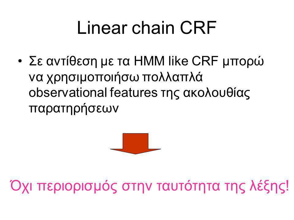 Linear chain CRF Σε αντίθεση με τα ΗΜΜ like CRF μπορώ να χρησιμοποιήσω πολλαπλά observational features της ακολουθίας παρατηρήσεων Όχι περιορισμός στην ταυτότητα της λέξης!