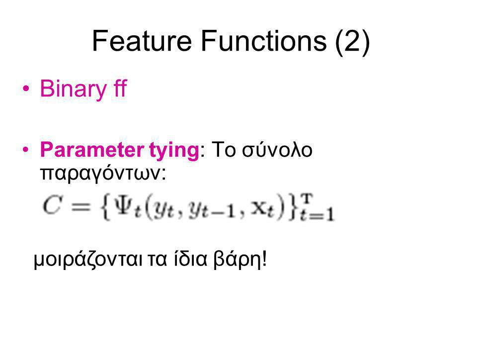 Feature Functions (2) Binary ff Parameter tying: Το σύνολο παραγόντων: μοιράζονται τα ίδια βάρη!