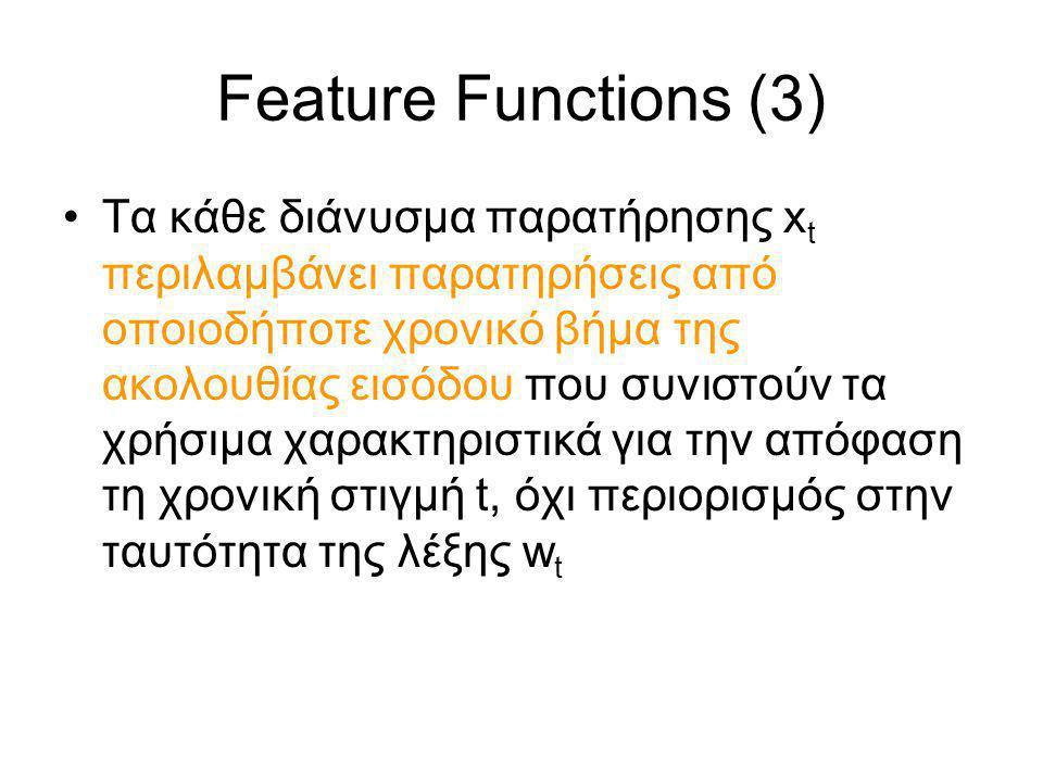 Feature Functions (3) Τα κάθε διάνυσμα παρατήρησης x t περιλαμβάνει παρατηρήσεις από οποιοδήποτε χρονικό βήμα της ακολουθίας εισόδου που συνιστούν τα χρήσιμα χαρακτηριστικά για την απόφαση τη χρονική στιγμή t, όχι περιορισμός στην ταυτότητα της λέξης w t