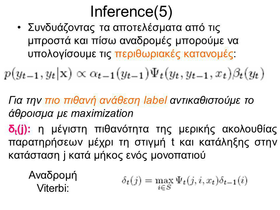 Inference(5) Συνδυάζοντας τα αποτελέσματα από τις μπροστά και πίσω αναδρομές μπορούμε να υπολογίσουμε τις περιθωριακές κατανομές: Για την πιο πιθανή ανάθεση label αντικαθιστούμε το άθροισμα με maximization Αναδρομή Viterbi: δ t (j): η μέγιστη πιθανότητα της μερικής ακολουθίας παρατηρήσεων μέχρι τη στιγμή t και κατάληξης στην κατάσταση j κατά μήκος ενός μονοπατιού