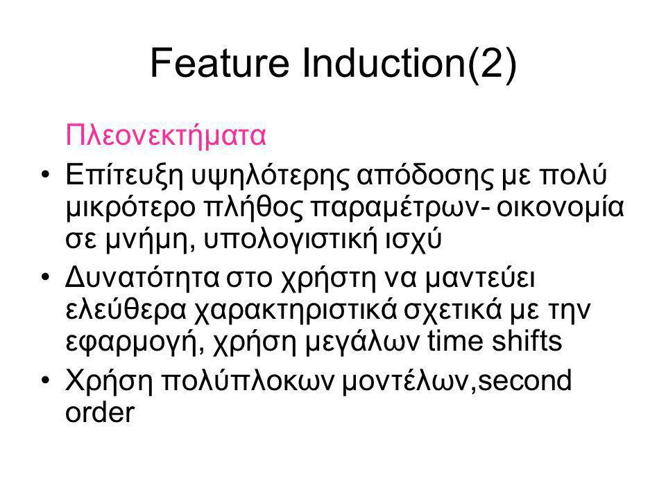 Feature Induction(2) Πλεονεκτήματα Επίτευξη υψηλότερης απόδοσης με πολύ μικρότερο πλήθος παραμέτρων- οικονομία σε μνήμη, υπολογιστική ισχύ Δυνατότητα στο χρήστη να μαντεύει ελεύθερα χαρακτηριστικά σχετικά με την εφαρμογή, χρήση μεγάλων time shifts Χρήση πολύπλοκων μοντέλων,second order