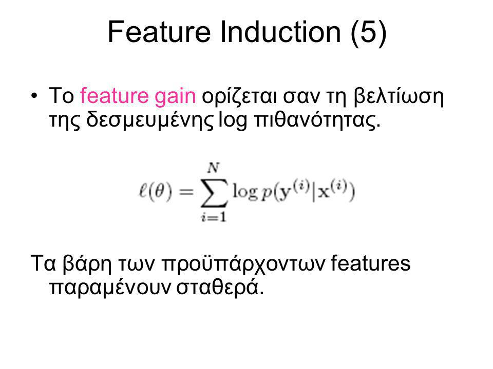 Feature Induction (5) Το feature gain ορίζεται σαν τη βελτίωση της δεσμευμένης log πιθανότητας. Τα βάρη των προϋπάρχοντων features παραμένουν σταθερά.