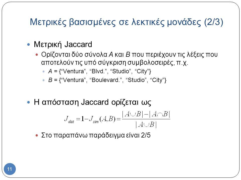 11 Μετρική Jaccard Ορίζονται δύο σύνολα A και B που περιέχουν τις λέξεις που αποτελούν τις υπό σύγκριση συμβολοσειρές, π.χ.
