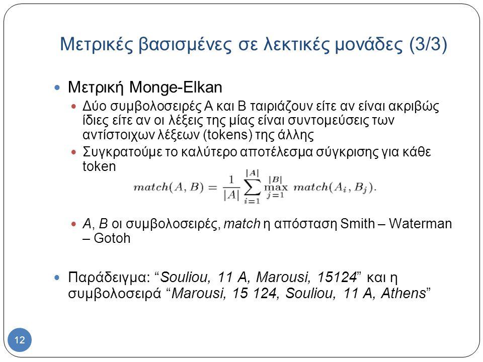 12 Μετρική Monge-Elkan Δύο συμβολοσειρές Α και Β ταιριάζουν είτε αν είναι ακριβώς ίδιες είτε αν οι λέξεις της μίας είναι συντομεύσεις των αντίστοιχων λέξεων (tokens) της άλλης Συγκρατούμε το καλύτερο αποτέλεσμα σύγκρισης για κάθε token Α, Β οι συμβολοσειρές, match η απόσταση Smith – Waterman – Gotoh Παράδειγμα: Souliou, 11 A, Marousi, 15124 και η συμβολοσειρά Marousi, 15 124, Souliou, 11 A, Athens Μετρικές βασισμένες σε λεκτικές μονάδες (3/3)