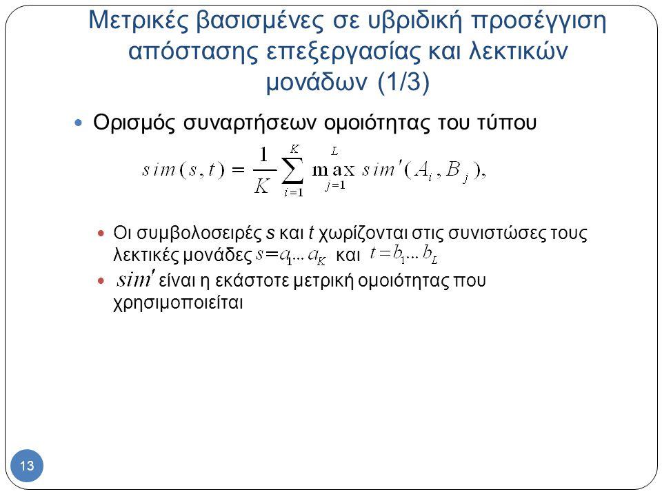 13 Μετρικές βασισμένες σε υβριδική προσέγγιση απόστασης επεξεργασίας και λεκτικών μονάδων (1/3) Ορισμός συναρτήσεων ομοιότητας του τύπου Οι συμβολοσειρές s και t χωρίζονται στις συνιστώσες τους λεκτικές μονάδες και είναι η εκάστοτε μετρική ομοιότητας που χρησιμοποιείται