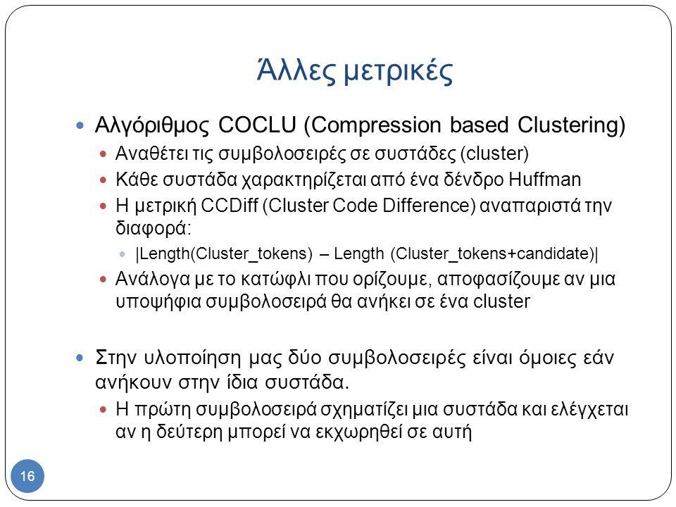 16 Αλγόριθμος COCLU (Compression based Clustering) Αναθέτει τις συμβολοσειρές σε συστάδες (cluster) Κάθε συστάδα χαρακτηρίζεται από ένα δένδρο Huffman Η μετρική CCDiff (Cluster Code Difference) αναπαριστά την διαφορά: |Length(Cluster_tokens) – Length (Cluster_tokens+candidate)| Ανάλογα με το κατώφλι που ορίζουμε, αποφασίζουμε αν μια υποψήφια συμβολοσειρά θα ανήκει σε ένα cluster Στην υλοποίηση μας δύο συμβολοσειρές είναι όμοιες εάν ανήκουν στην ίδια συστάδα.