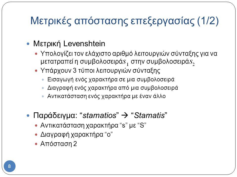 8 Μετρική Levenshtein Υπολογίζει τον ελάχιστο αριθμό λειτουργιών σύνταξης για να μετατραπεί η συμβολοσειρά στην συμβολοσειρά Υπάρχουν 3 τύποι λειτουργιών σύνταξης Εισαγωγή ενός χαρακτήρα σε μια συμβολοσειρά Διαγραφή ενός χαρακτήρα από μια συμβολοσειρά Αντικατάσταση ενός χαρακτήρα με έναν άλλο Παράδειγμα: stamatios  Stamatis Αντικατάσταση χαρακτήρα s με S Διαγραφή χαρακτήρα o Απόσταση 2 Μετρικές απόστασης επεξεργασίας (1/2)