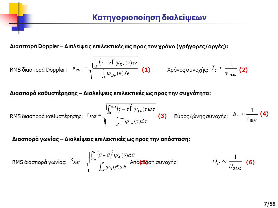 7/58 Κατηγοριοποίηση διαλείψεων Διασπορά Doppler – Διαλείψεις επιλεκτικές ως προς τον χρόνο (γρήγορες/αργές): RMS διασπορά Doppler: Χρόνος συνοχής: Διασπορά καθυστέρησης – Διαλείψεις επιλεκτικές ως προς την συχνότητα: RMS διασπορά καθυστέρησης: Εύρος ζώνης συνοχής: (1)(2) (3) (4) Διασπορά γωνίας – Διαλείψεις επιλεκτικές ως προς την απόσταση: RMS διασπορά γωνίας: Απόσταση συνοχής: (5)(6)