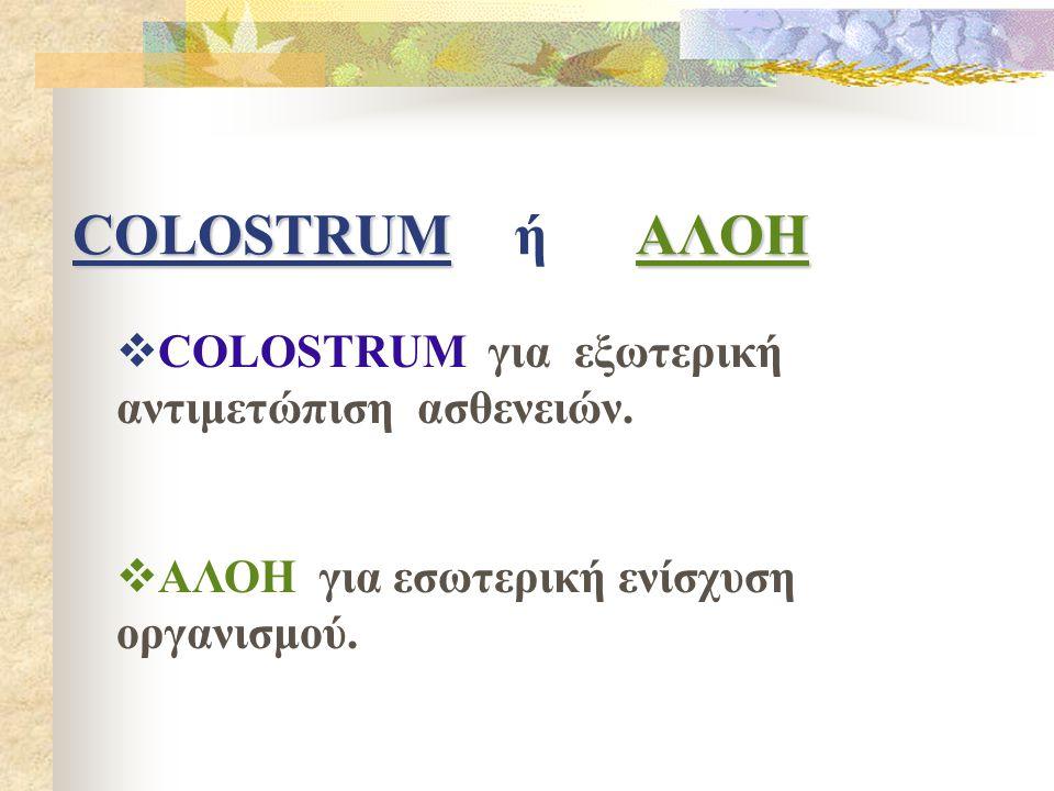 COLOSTRUM ή Α ΛΟΗ  COLOSTRUM για εξωτερική αντιμετώπιση ασθενειών.  ΑΛΟΗ για εσωτερική ενίσχυση οργανισμού.