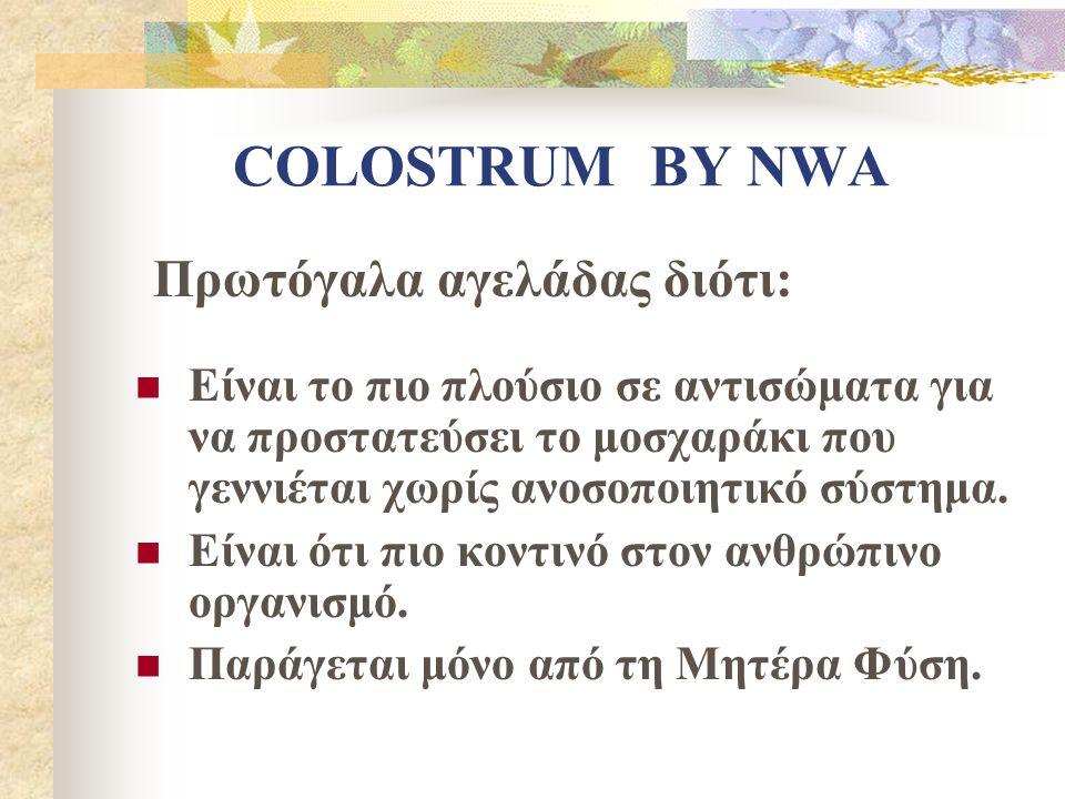 COLOSTRUM BY NWA Είναι το πιο πλούσιο σε αντισώματα για να προστατεύσει το μοσχαράκι που γεννιέται χωρίς ανοσοποιητικό σύστημα. Είναι ότι πιο κοντινό