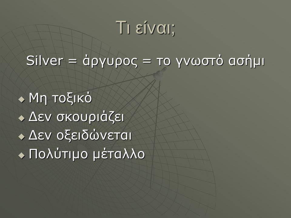 Τι είναι; Silver = άργυρος = το γνωστό ασήμι  Μη τοξικό  Δεν σκουριάζει  Δεν οξειδώνεται  Πολύτιμο μέταλλο