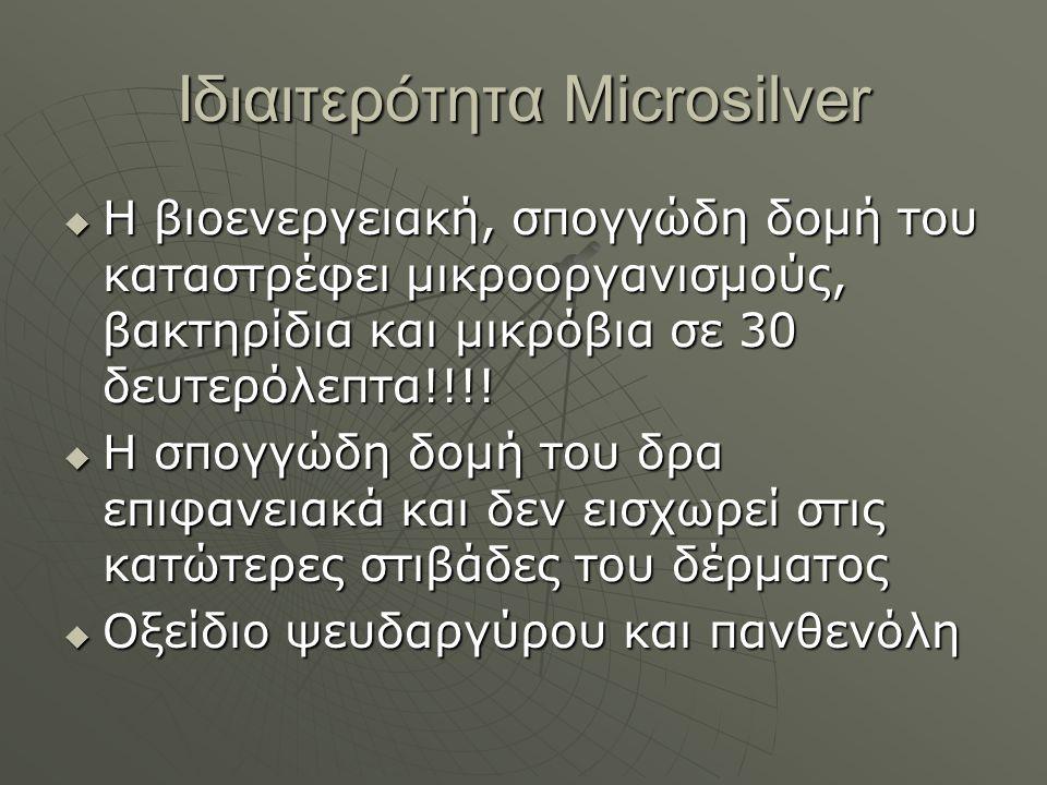 Ιδιαιτερότητα Microsilver  Η βιοενεργειακή, σπογγώδη δομή του καταστρέφει μικροοργανισμούς, βακτηρίδια και μικρόβια σε 30 δευτερόλεπτα!!!.