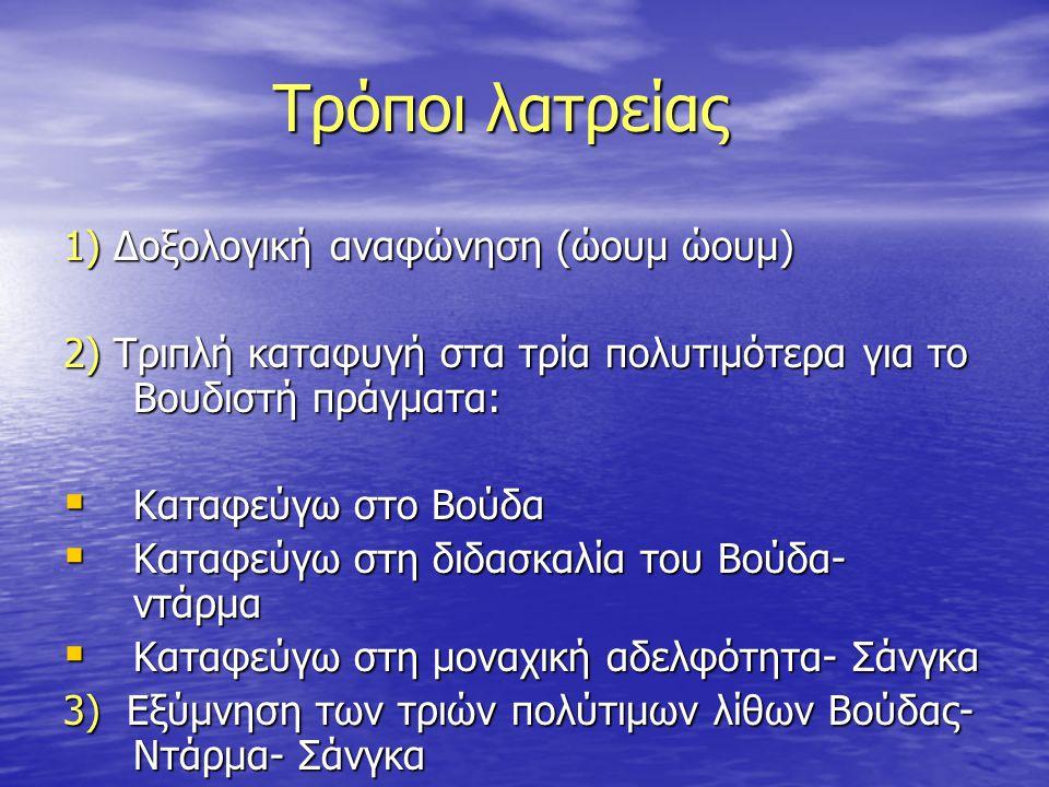 Τρόποι λατρείας 1) Δοξολογική αναφώνηση (ώουμ ώουμ) 2) Τριπλή καταφυγή στα τρία πολυτιμότερα για το Βουδιστή πράγματα:  Καταφεύγω στο Βούδα  Καταφεύ
