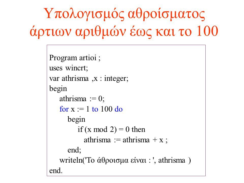 Υπολογισμός αθροίσματος άρτιων αριθμών έως και το 100 Program artioi ; uses wincrt; var athrisma,x : integer; begin athrisma := 0; for x := 1 to 100 d