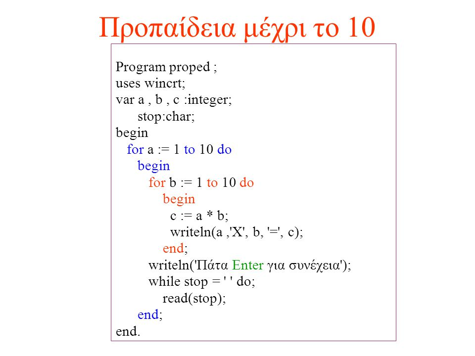 Προπαίδεια μέχρι το 10 Program proped ; uses wincrt; var a, b, c :integer; stop:char; begin for a := 1 to 10 do begin for b := 1 to 10 do begin c := a