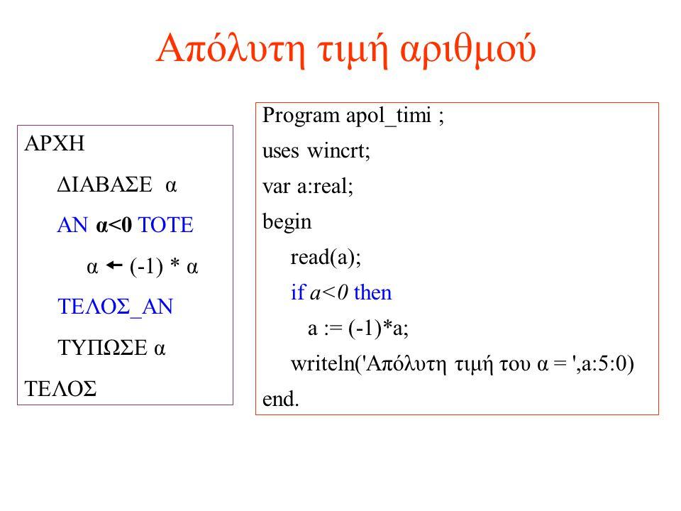Απόλυτη τιμή αριθμού ΑΡΧΗ ΔΙΑΒΑΣΕ α ΑΝ α<0 ΤΟΤΕ α  (-1) * α ΤΕΛΟΣ_ΑΝ ΤΥΠΩΣΕ α ΤΕΛΟΣ Program apol_timi ; uses wincrt; var a:real; begin read(a); if a<