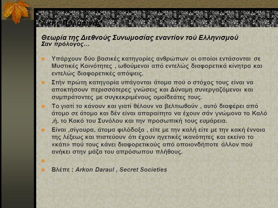Άκης Πυλαρινός Θεωρία της Διεθνούς Συνωμοσίας εναντίον τού Ελληνισμού Σαν πρόλογος… Υπάρχουν δύο βασικές κατηγορίες ανθρώπων οι οποίοι εντάσονται σε Μυστικές Κοινότητες, ωθούμενοι από εντελώς διαφορετικά κίνητρα και εντελώς διαφορετικές απόψεις.