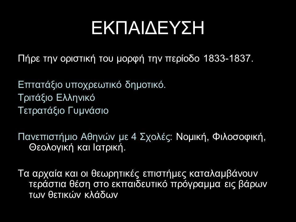 ΕΚΠΑΙΔΕΥΣΗ Πήρε την οριστική του μορφή την περίοδο 1833-1837. Επτατάξιο υποχρεωτικό δημοτικό. Τριτάξιο Ελληνικό Τετρατάξιο Γυμνάσιο Πανεπιστήμιο Αθηνώ