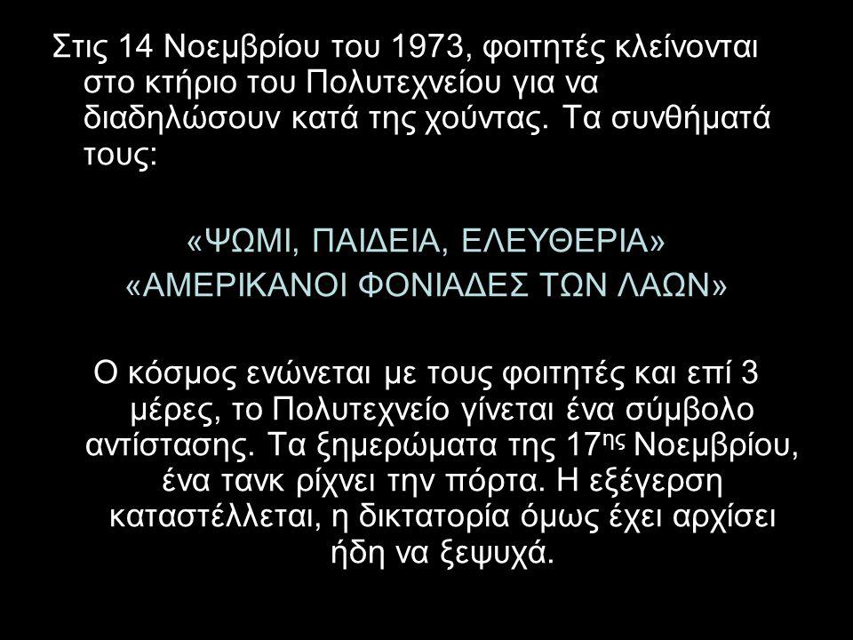 Στις 14 Νοεμβρίου του 1973, φοιτητές κλείνονται στο κτήριο του Πολυτεχνείου για να διαδηλώσουν κατά της χούντας. Τα συνθήματά τους: «ΨΩΜΙ, ΠΑΙΔΕΙΑ, ΕΛ