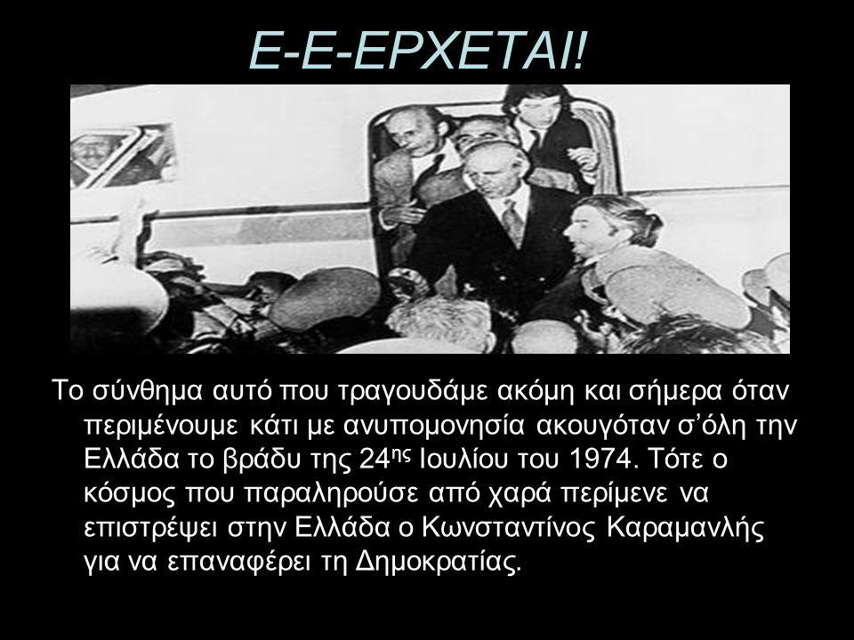 Ε-Ε-ΕΡΧΕΤΑΙ! Το σύνθημα αυτό που τραγουδάμε ακόμη και σήμερα όταν περιμένουμε κάτι με ανυπομονησία ακουγόταν σ'όλη την Ελλάδα το βράδυ της 24 ης Ιουλί