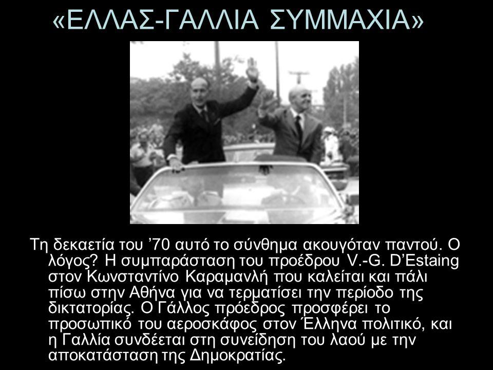 «ΕΛΛΑΣ-ΓΑΛΛΙΑ ΣΥΜΜΑΧΙΑ» Τη δεκαετία του '70 αυτό το σύνθημα ακουγόταν παντού. Ο λόγος? Η συμπαράσταση του προέδρου V.-G. D'Estaing στον Κωνσταντίνο Κα