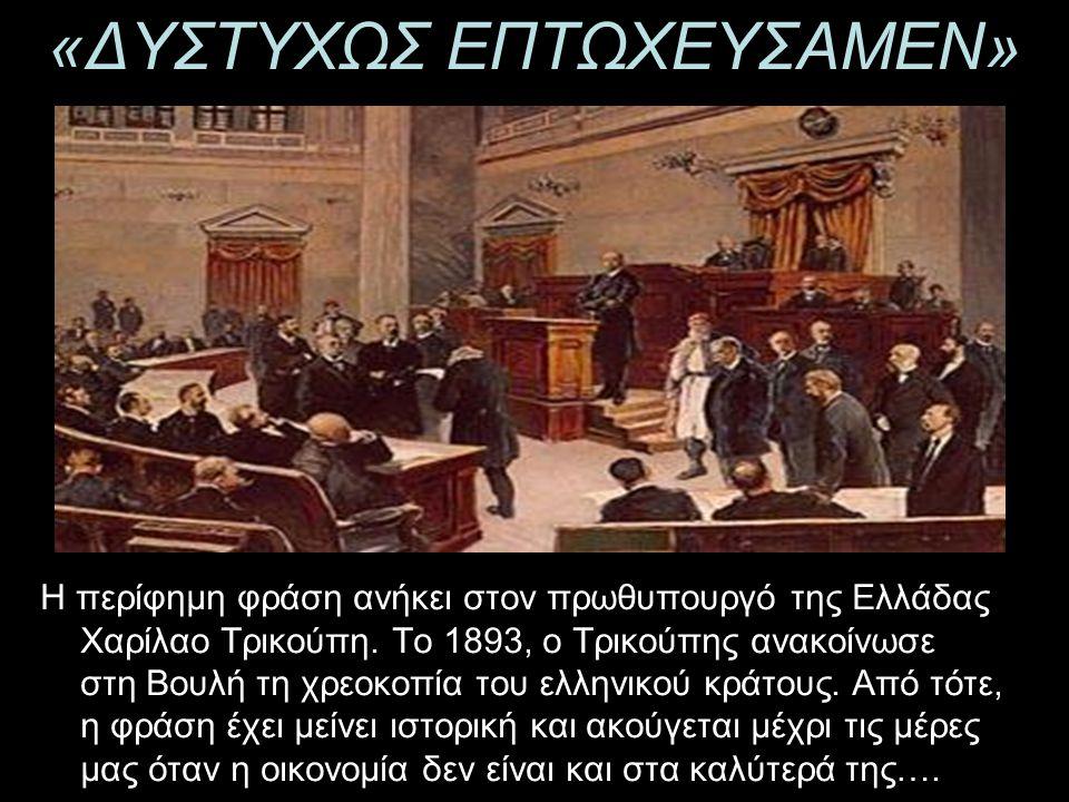 «ΔΥΣΤΥΧΩΣ ΕΠΤΩΧΕΥΣΑΜΕΝ» H περίφημη φράση ανήκει στον πρωθυπουργό της Ελλάδας Χαρίλαο Τρικούπη. Το 1893, ο Τρικούπης ανακοίνωσε στη Βουλή τη χρεοκοπία