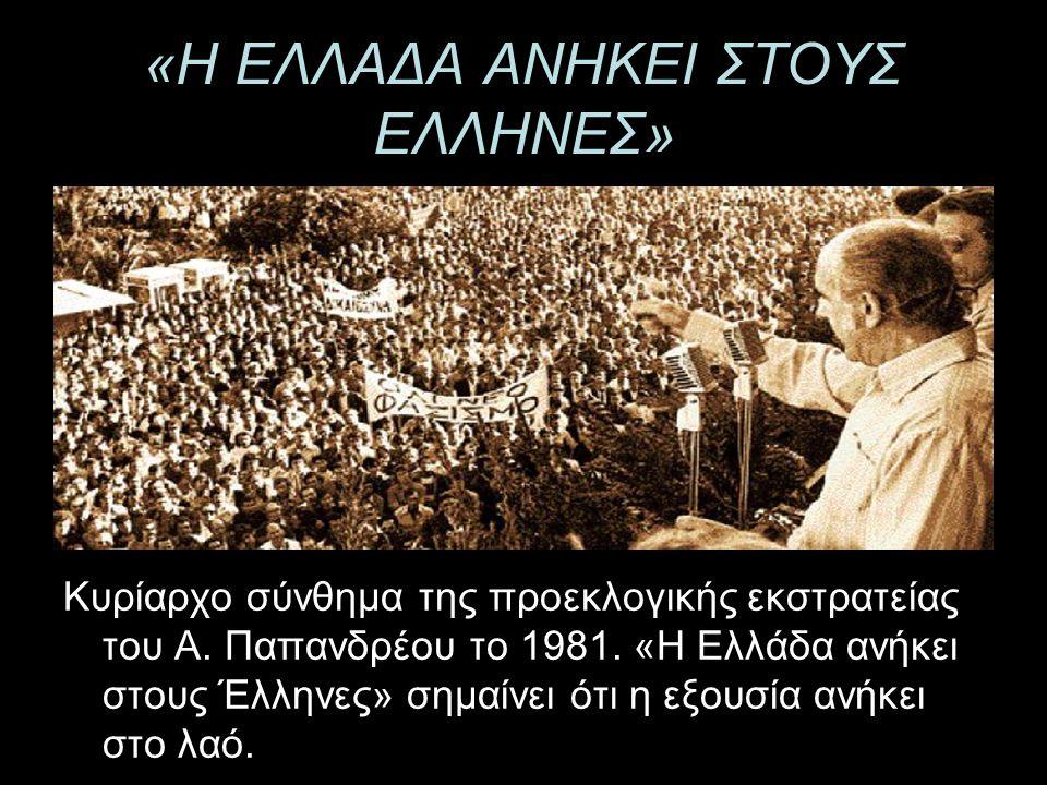 «Η ΕΛΛΑΔΑ ΑΝΗΚΕΙ ΣΤΟΥΣ ΕΛΛΗΝΕΣ» Κυρίαρχο σύνθημα της προεκλογικής εκστρατείας του Α. Παπανδρέου το 1981. «Η Ελλάδα ανήκει στους Έλληνες» σημαίνει ότι