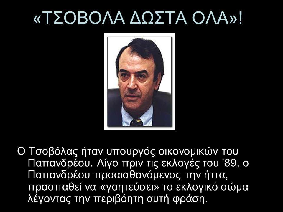 «ΤΣΟΒΟΛΑ ΔΩΣΤΑ ΟΛΑ»! Ο Τσοβόλας ήταν υπουργός οικονομικών του Παπανδρέου. Λίγο πριν τις εκλογές του '89, ο Παπανδρέου προαισθανόμενος την ήττα, προσπα