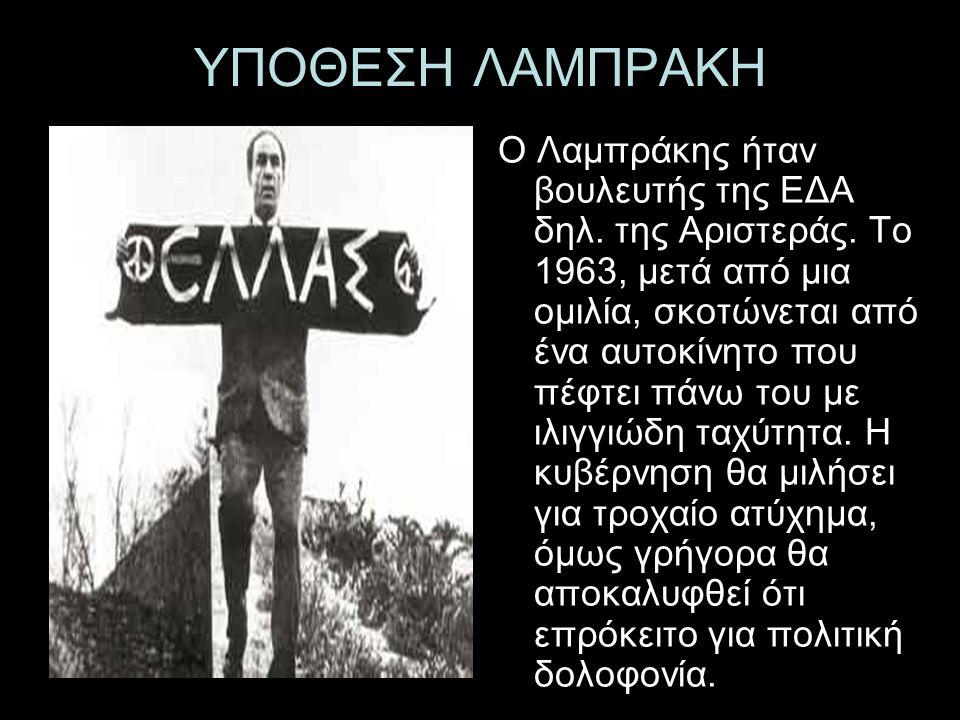 ΥΠΟΘΕΣΗ ΛΑΜΠΡΑΚΗ Ο Λαμπράκης ήταν βουλευτής της ΕΔΑ δηλ. της Αριστεράς. Το 1963, μετά από μια ομιλία, σκοτώνεται από ένα αυτοκίνητο που πέφτει πάνω το