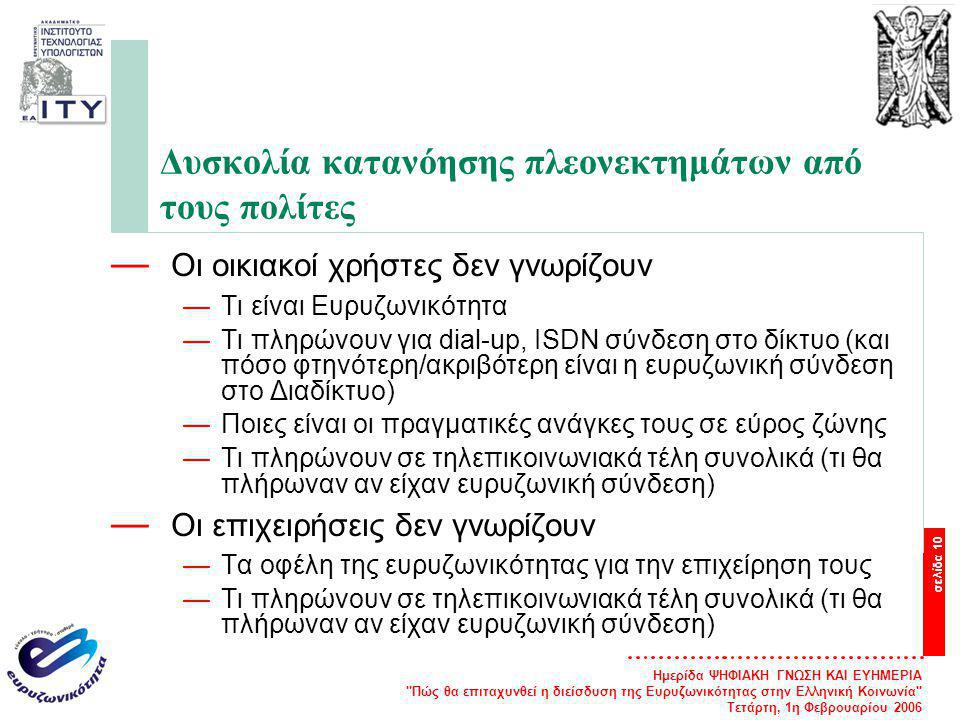 Ημερίδα ΨΗΦΙΑΚΗ ΓΝΩΣΗ ΚΑΙ ΕΥΗΜΕΡΙΑ Πώς θα επιταχυνθεί η διείσδυση της Ευρυζωνικότητας στην Ελληνική Κοινωνία Τετάρτη, 1η Φεβρουαρίου 2006 σελίδα 10 Δυσκολία κατανόησης πλεονεκτημάτων από τους πολίτες — Οι οικιακοί χρήστες δεν γνωρίζουν —Τι είναι Ευρυζωνικότητα —Τι πληρώνουν για dial-up, ISDN σύνδεση στο δίκτυο (και πόσο φτηνότερη/ακριβότερη είναι η ευρυζωνική σύνδεση στο Διαδίκτυο) —Ποιες είναι οι πραγματικές ανάγκες τους σε εύρος ζώνης —Τι πληρώνουν σε τηλεπικοινωνιακά τέλη συνολικά (τι θα πλήρωναν αν είχαν ευρυζωνική σύνδεση) — Οι επιχειρήσεις δεν γνωρίζουν —Τα οφέλη της ευρυζωνικότητας για την επιχείρηση τους —Τι πληρώνουν σε τηλεπικοινωνιακά τέλη συνολικά (τι θα πλήρωναν αν είχαν ευρυζωνική σύνδεση)