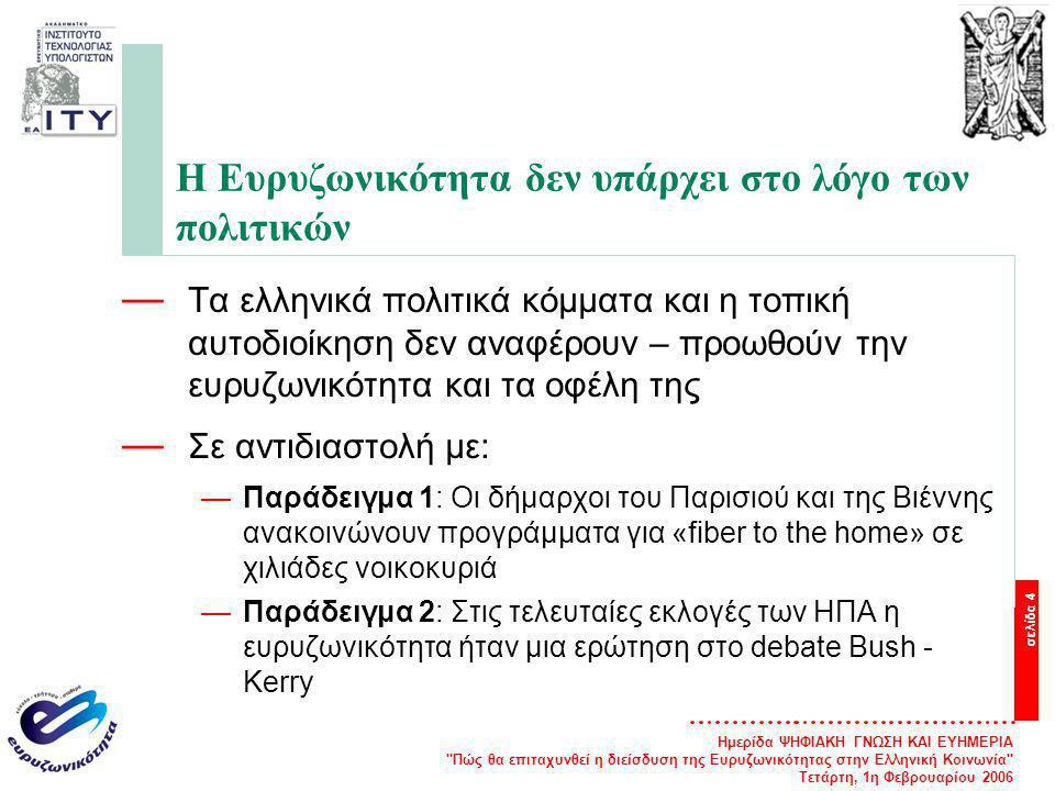 Ημερίδα ΨΗΦΙΑΚΗ ΓΝΩΣΗ ΚΑΙ ΕΥΗΜΕΡΙΑ Πώς θα επιταχυνθεί η διείσδυση της Ευρυζωνικότητας στην Ελληνική Κοινωνία Τετάρτη, 1η Φεβρουαρίου 2006 σελίδα 4 Η Ευρυζωνικότητα δεν υπάρχει στο λόγο των πολιτικών — Τα ελληνικά πολιτικά κόμματα και η τοπική αυτοδιοίκηση δεν αναφέρουν – προωθούν την ευρυζωνικότητα και τα οφέλη της — Σε αντιδιαστολή με: —Παράδειγμα 1: Οι δήμαρχοι του Παρισιού και της Βιέννης ανακοινώνουν προγράμματα για «fiber to the home» σε χιλιάδες νοικοκυριά —Παράδειγμα 2: Στις τελευταίες εκλογές των ΗΠΑ η ευρυζωνικότητα ήταν μια ερώτηση στο debate Bush - Kerry